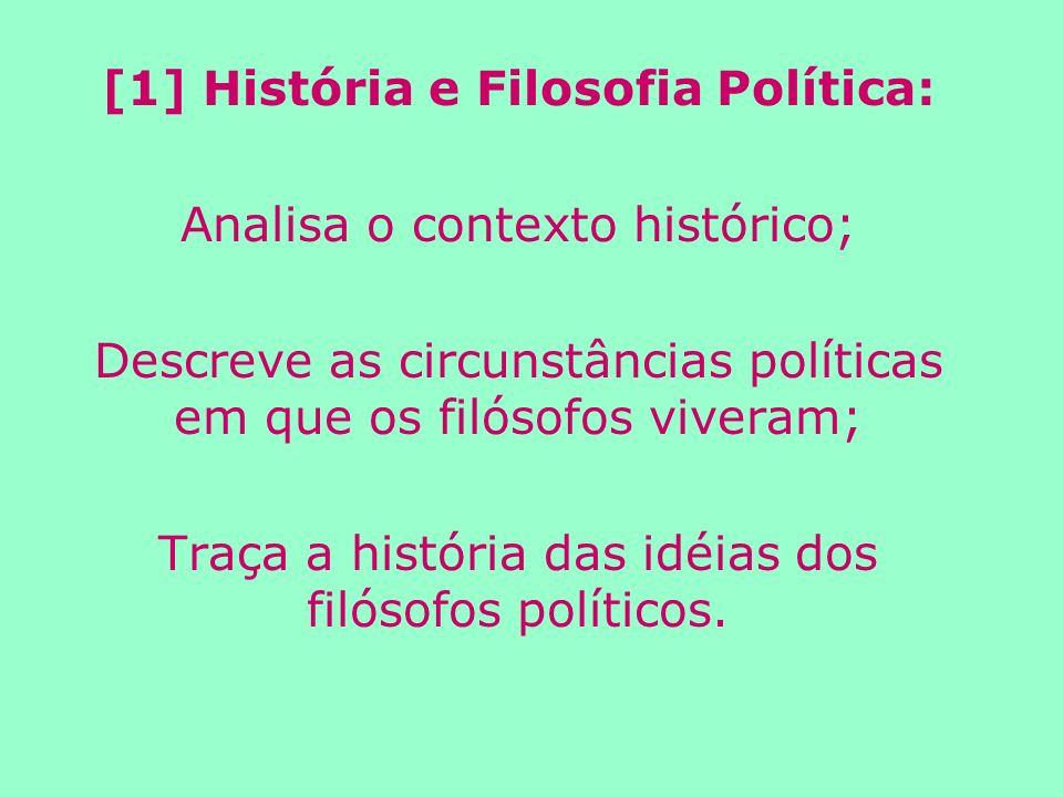 [1] História e Filosofia Política: Analisa o contexto histórico; Descreve as circunstâncias políticas em que os filósofos viveram; Traça a história das idéias dos filósofos políticos.