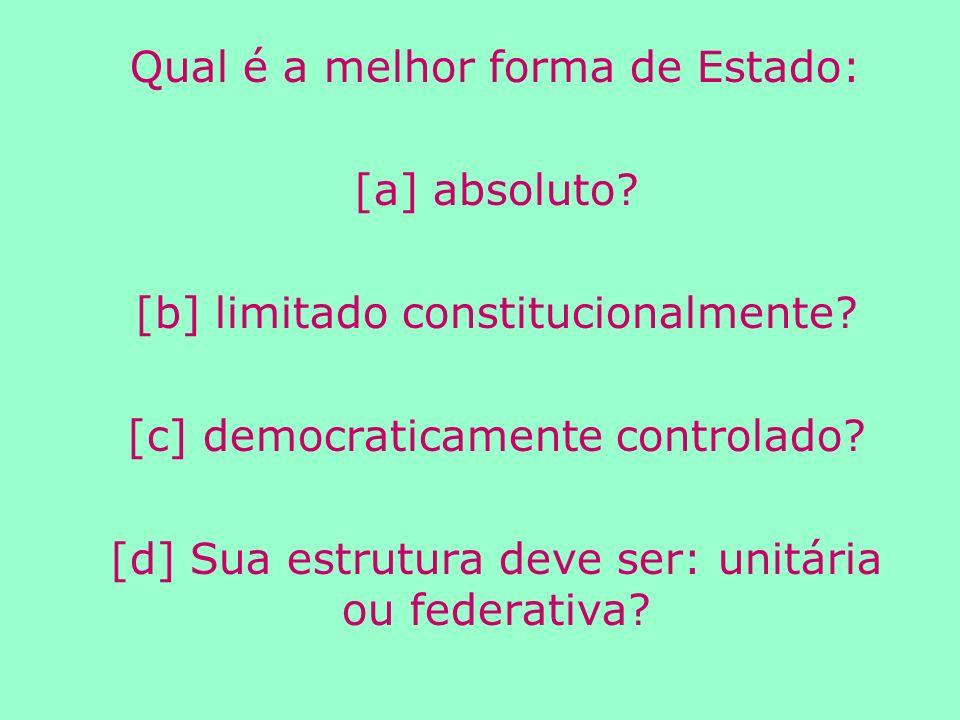 Qual é a melhor forma de Estado: [a] absoluto.[b] limitado constitucionalmente.