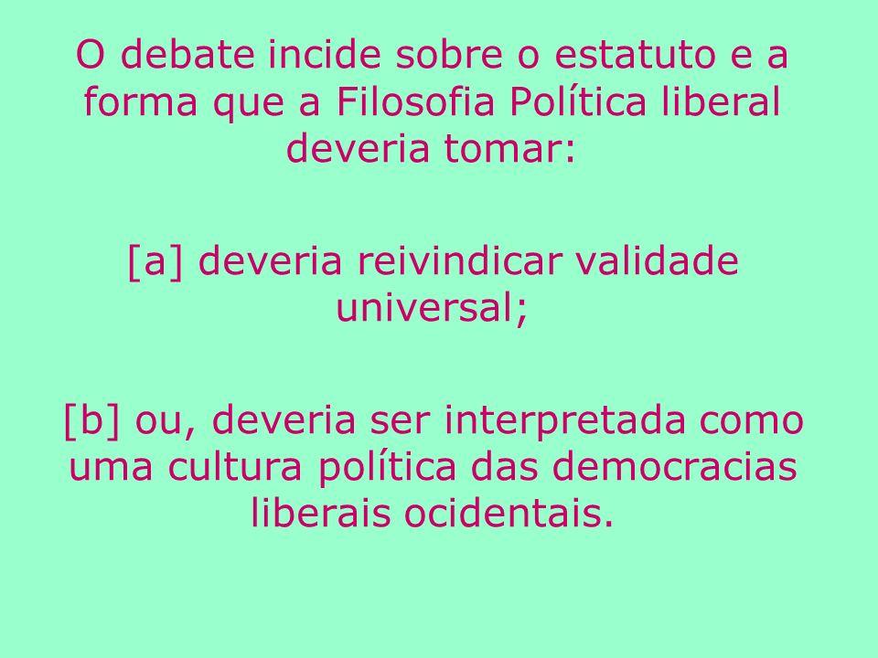 O debate incide sobre o estatuto e a forma que a Filosofia Política liberal deveria tomar: [a] deveria reivindicar validade universal; [b] ou, deveria ser interpretada como uma cultura política das democracias liberais ocidentais.