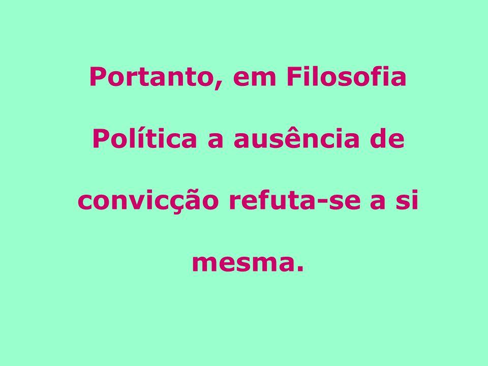 Portanto, em Filosofia Política a ausência de convicção refuta-se a si mesma.