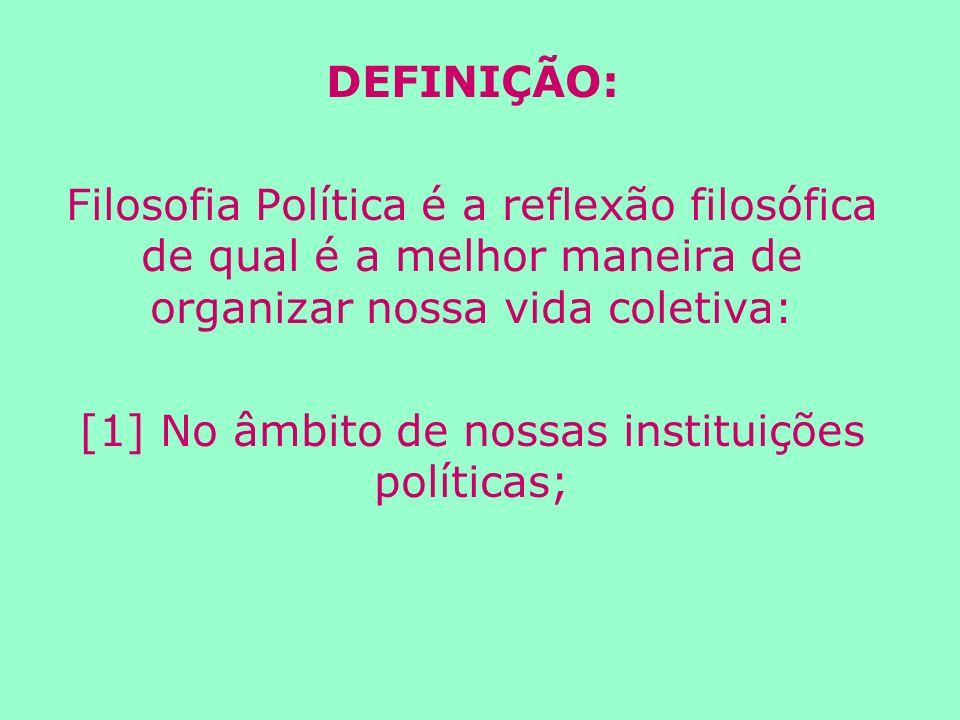 DEFINIÇÃO: Filosofia Política é a reflexão filosófica de qual é a melhor maneira de organizar nossa vida coletiva: [1] No âmbito de nossas instituições políticas;