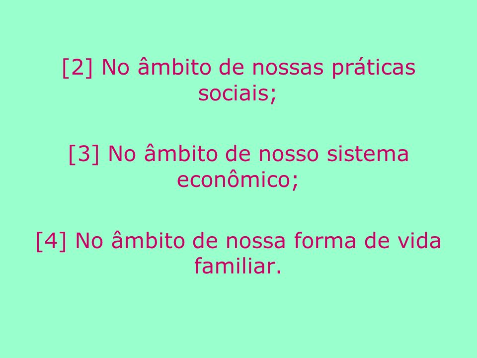 [2] No âmbito de nossas práticas sociais; [3] No âmbito de nosso sistema econômico; [4] No âmbito de nossa forma de vida familiar.