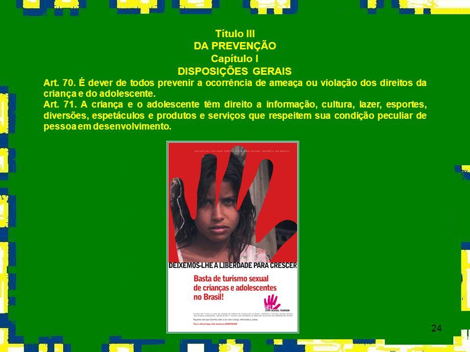 24 Título III DA PREVENÇÃO Capítulo I DISPOSIÇÕES GERAIS Art. 70. É dever de todos prevenir a ocorrência de ameaça ou violação dos direitos da criança