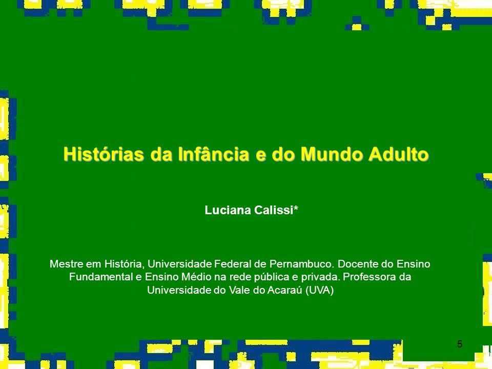 5 Histórias da Infância e do Mundo Adulto Luciana Calissi* Mestre em História, Universidade Federal de Pernambuco. Docente do Ensino Fundamental e Ens