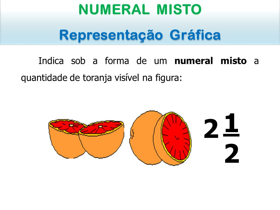 Indica sob a forma de um numeral misto a quantidade de toranja visível na figura: NUMERAL MISTO Representação Gráfica NUMERAL MISTO Representação Gráf