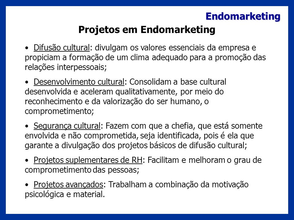 Endomarketing Projetos em Endomarketing Difusão cultural: divulgam os valores essenciais da empresa e propiciam a formação de um clima adequado para a