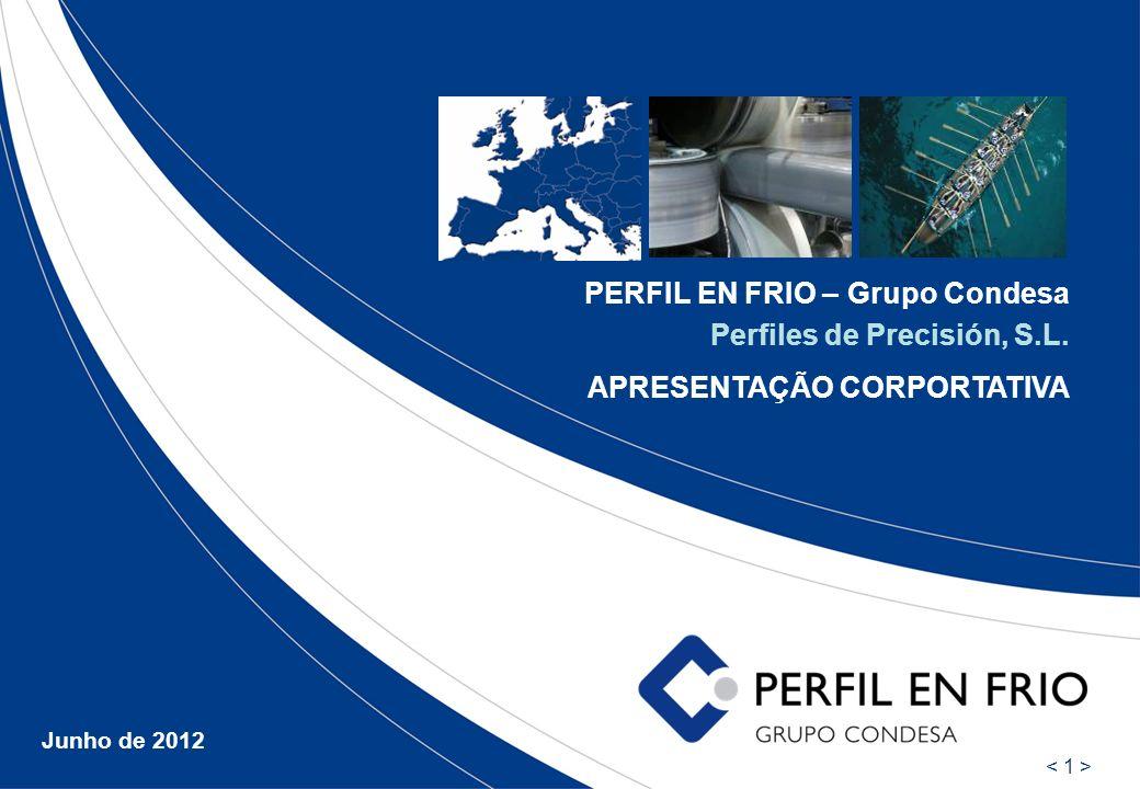 PERFIL EN FRIO – Grupo Condesa Perfiles de Precisión, S.L. APRESENTAÇÃO CORPORTATIVA Junho de 2012