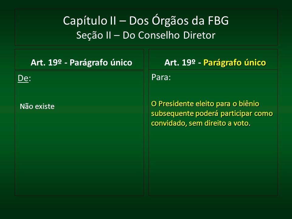 Capítulo II – Dos Órgãos da FBG Seção II – Do Conselho Diretor Art. 19º - Parágrafo único De: Não existe Parágrafo único Art. 19º - Parágrafo único Pa