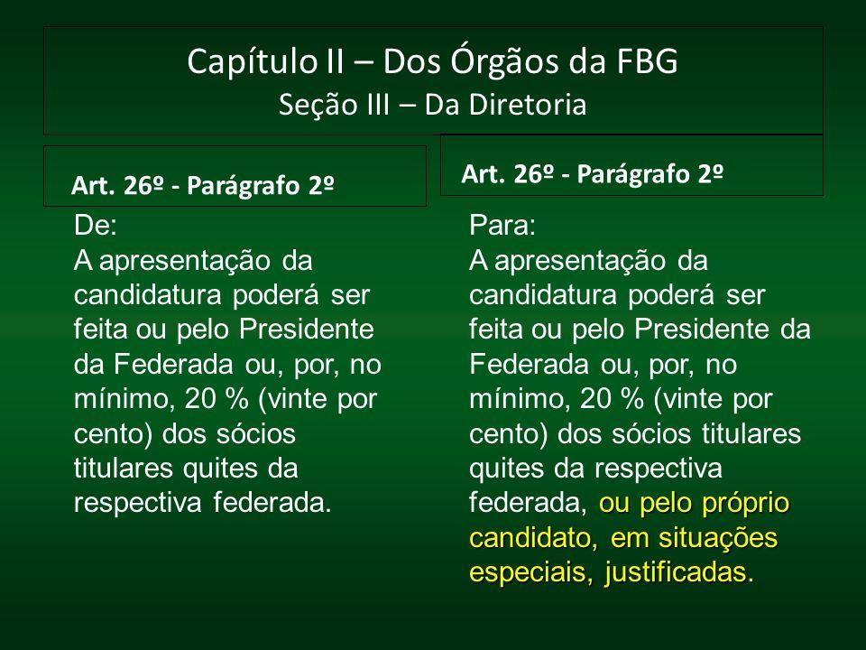 Capítulo II – Dos Órgãos da FBG Seção III – Da Diretoria Art. 26º - Parágrafo 2º De: A apresentação da candidatura poderá ser feita ou pelo Presidente