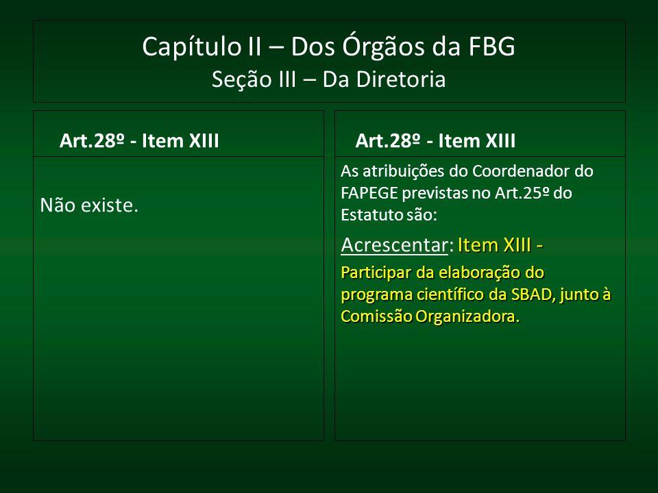 Capítulo II – Dos Órgãos da FBG Seção III – Da Diretoria Art.28º - Item XIII Não existe. Art.28º - Item XIII As atribuições do Coordenador do FAPEGE p