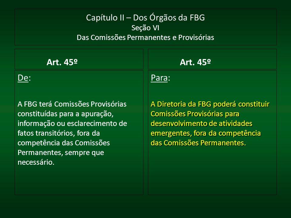 Capítulo II – Dos Órgãos da FBG Seção VI Das Comissões Permanentes e Provisórias Art. 45º De: A FBG terá Comissões Provisórias constituídas para a apu