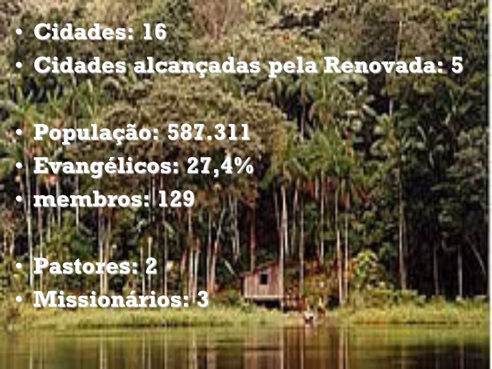 Cidades: 217Cidades: 217 Cidades alcançadas pela Renovada: 6Cidades alcançadas pela Renovada: 6 População: 6.118.995População: 6.118.995 Evangélicos: 17,6%Evangélicos: 17,6% Membros: 885Membros: 885 Pastores: 8Pastores: 8 Missionários: 0Missionários: 0