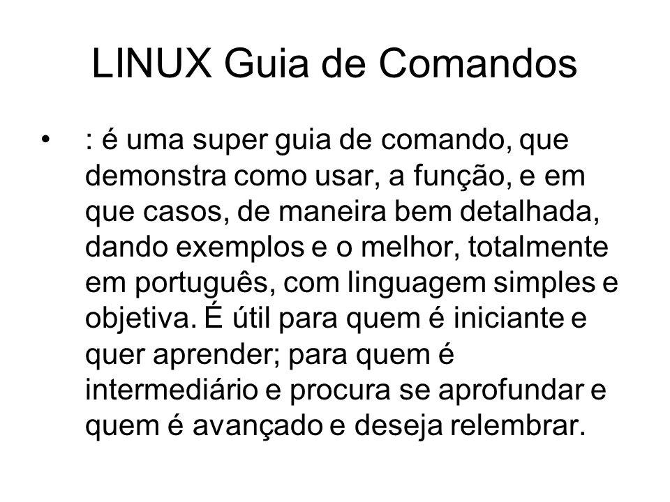 LINUX Guia de Comandos : é uma super guia de comando, que demonstra como usar, a função, e em que casos, de maneira bem detalhada, dando exemplos e o melhor, totalmente em português, com linguagem simples e objetiva.