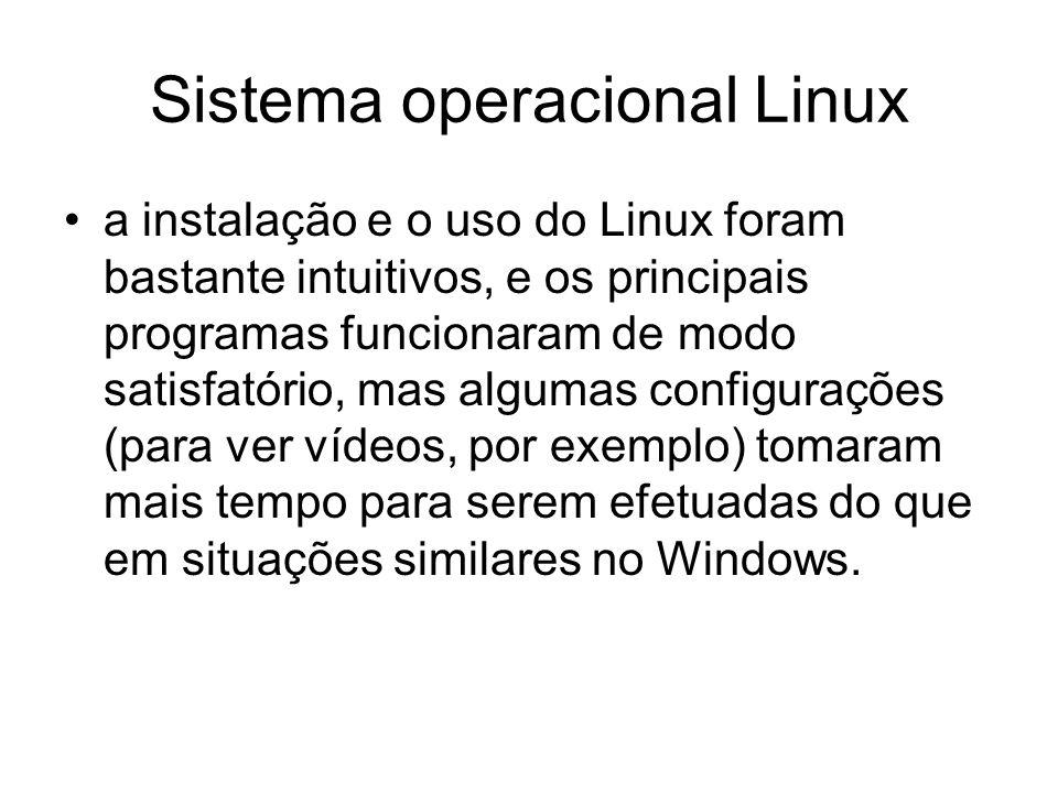 Sistema operacional Linux a instalação e o uso do Linux foram bastante intuitivos, e os principais programas funcionaram de modo satisfatório, mas algumas configurações (para ver vídeos, por exemplo) tomaram mais tempo para serem efetuadas do que em situações similares no Windows.