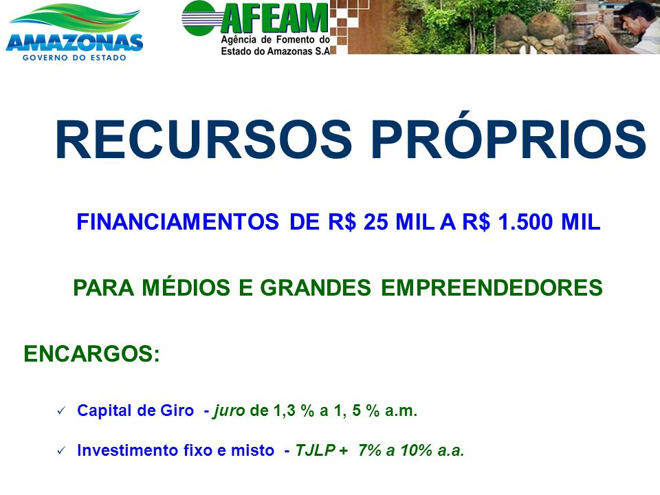 RECURSOS PRÓPRIOS FINANCIAMENTOS DE R$ 25 MIL A R$ 1.500 MIL PARA MÉDIOS E GRANDES EMPREENDEDORES ENCARGOS: Capital de Giro - juro de 1,3 % a 1, 5 % a.m.