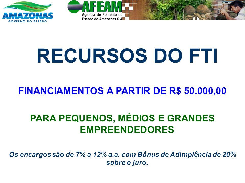 RECURSOS DO FTI FINANCIAMENTOS A PARTIR DE R$ 50.000,00 PARA PEQUENOS, MÉDIOS E GRANDES EMPREENDEDORES Os encargos são de 7% a 12% a.a. com Bônus de A
