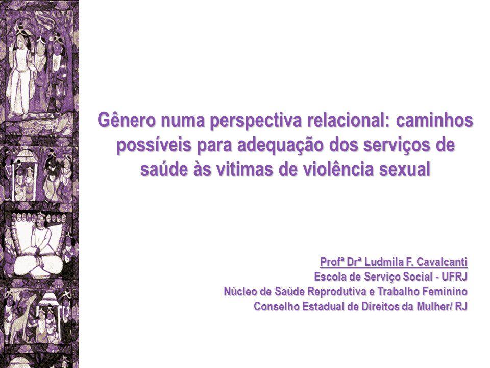 Gênero numa perspectiva relacional: caminhos possíveis para adequação dos serviços de saúde às vitimas de violência sexual Profª Drª Ludmila F. Cavalc