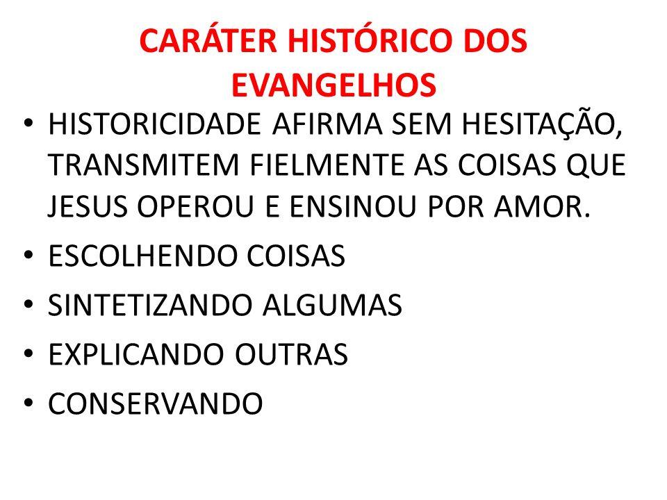CARÁTER HISTÓRICO DOS EVANGELHOS HISTORICIDADE AFIRMA SEM HESITAÇÃO, TRANSMITEM FIELMENTE AS COISAS QUE JESUS OPEROU E ENSINOU POR AMOR. ESCOLHENDO CO