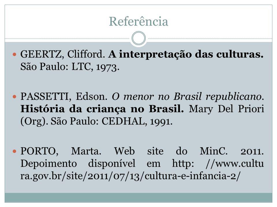 Referência GEERTZ, Clifford. A interpretação das culturas. São Paulo: LTC, 1973. PASSETTI, Edson. O menor no Brasil republicano. História da criança n