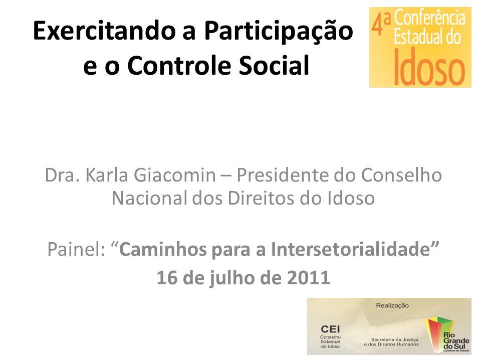 Exercitando a Participação e o Controle Social Dra. Karla Giacomin – Presidente do Conselho Nacional dos Direitos do Idoso Painel: Caminhos para a Int