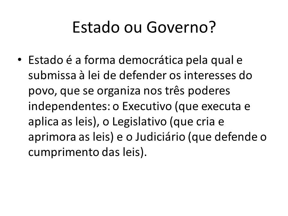 Estado ou Governo? Estado é a forma democrática pela qual e submissa à lei de defender os interesses do povo, que se organiza nos três poderes indepen
