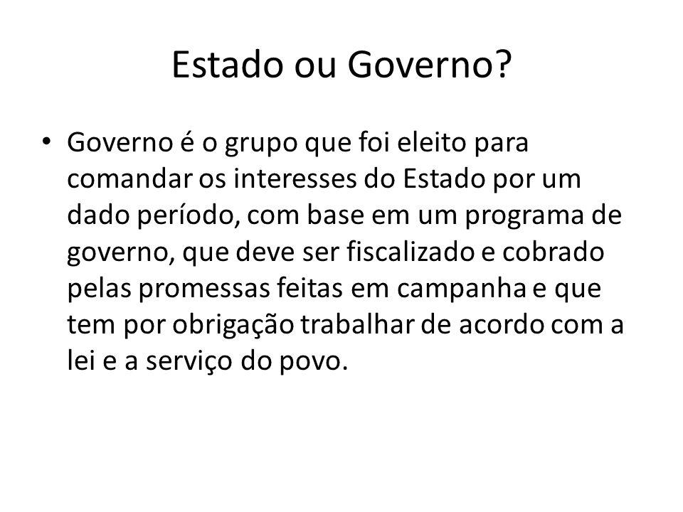 Estado ou Governo? Governo é o grupo que foi eleito para comandar os interesses do Estado por um dado período, com base em um programa de governo, que