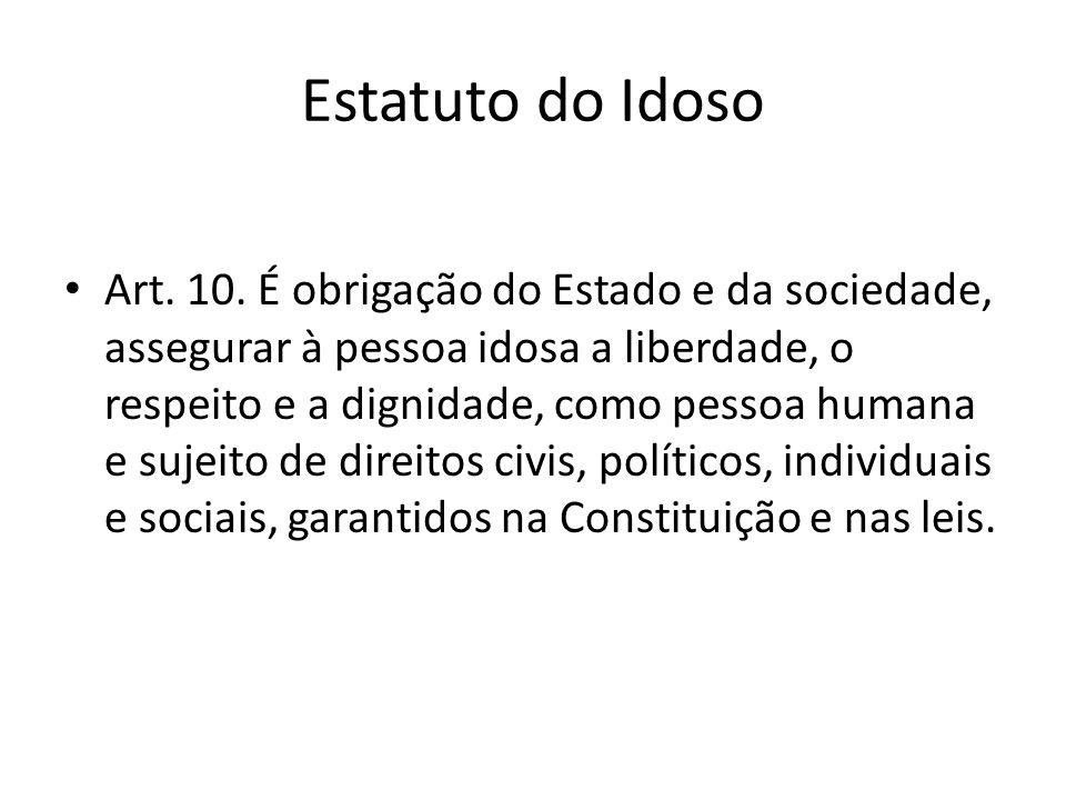 Estatuto do Idoso Art. 10. É obrigação do Estado e da sociedade, assegurar à pessoa idosa a liberdade, o respeito e a dignidade, como pessoa humana e
