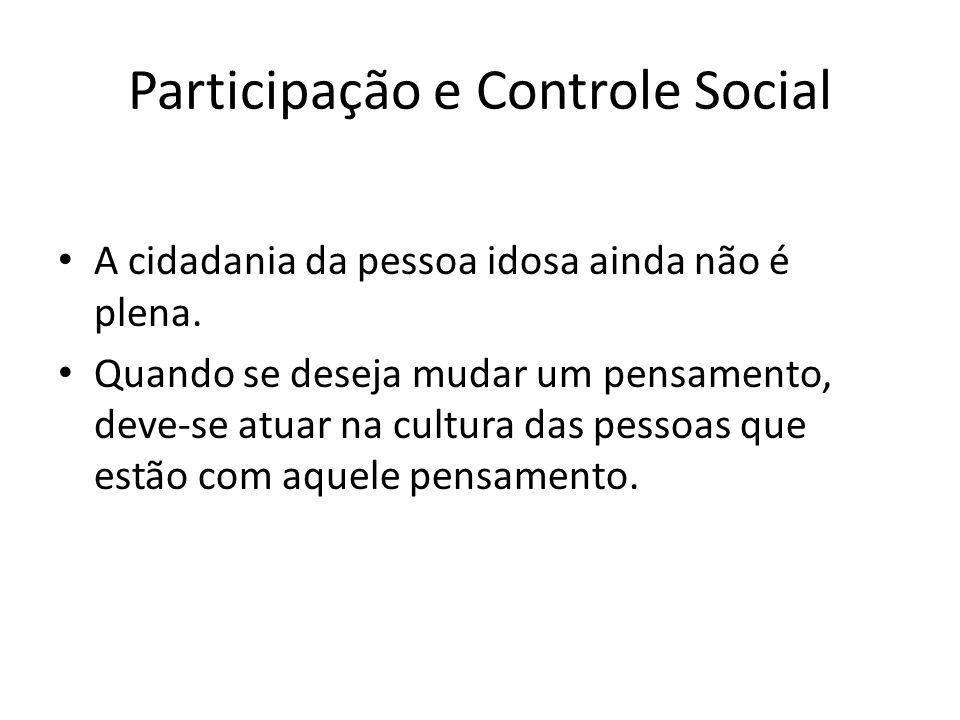 Participação e Controle Social A cidadania da pessoa idosa ainda não é plena. Quando se deseja mudar um pensamento, deve-se atuar na cultura das pesso