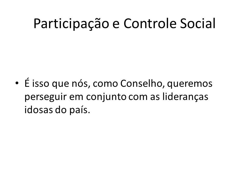 Participação e Controle Social É isso que nós, como Conselho, queremos perseguir em conjunto com as lideranças idosas do país.