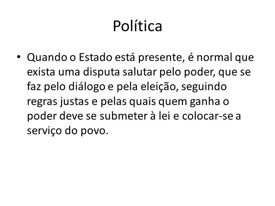 Política Quando o Estado está presente, é normal que exista uma disputa salutar pelo poder, que se faz pelo diálogo e pela eleição, seguindo regras ju