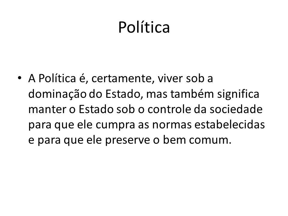 Política A Política é, certamente, viver sob a dominação do Estado, mas também significa manter o Estado sob o controle da sociedade para que ele cump