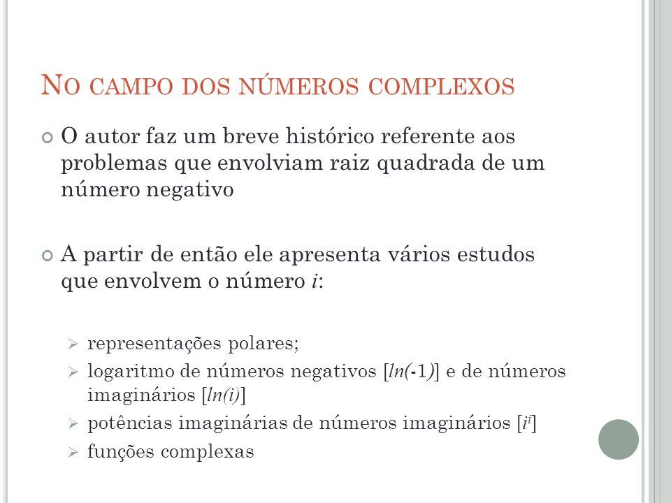 N O CAMPO DOS NÚMEROS COMPLEXOS O autor faz um breve histórico referente aos problemas que envolviam raiz quadrada de um número negativo A partir de e