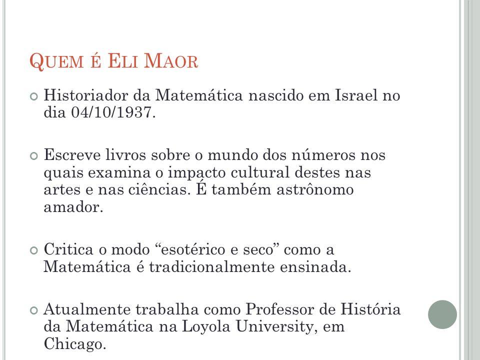 Q UEM É E LI M AOR Historiador da Matemática nascido em Israel no dia 04/10/1937. Escreve livros sobre o mundo dos números nos quais examina o impacto