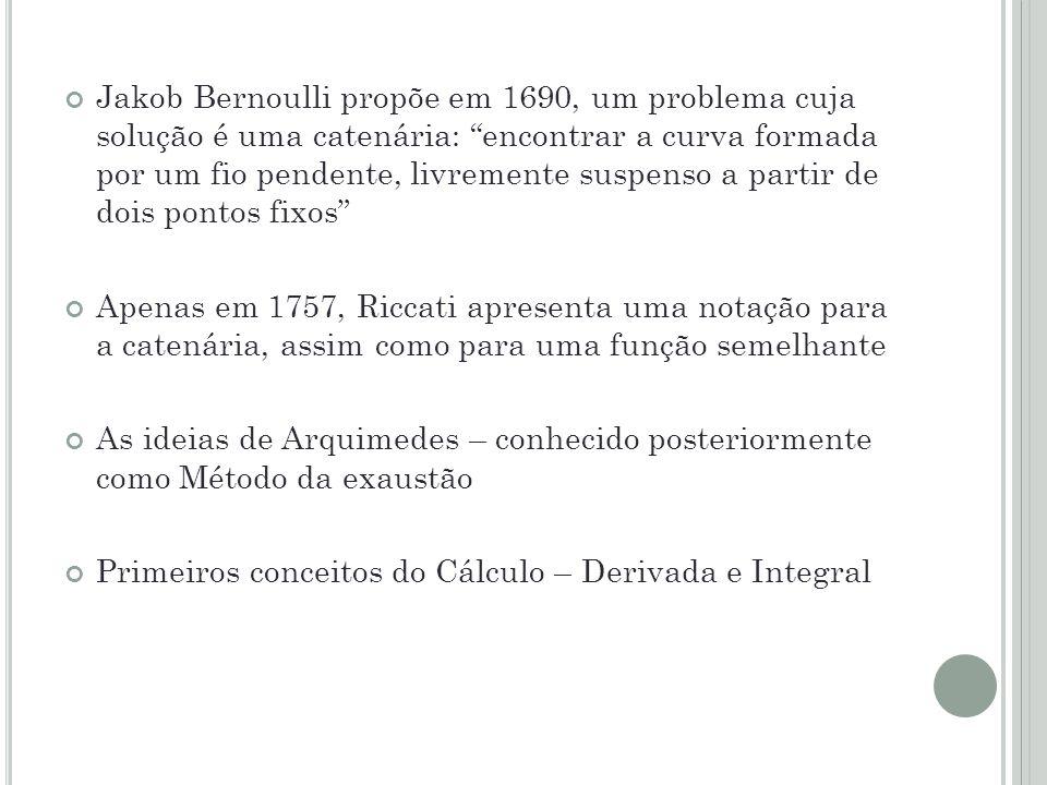 Jakob Bernoulli propõe em 1690, um problema cuja solução é uma catenária: encontrar a curva formada por um fio pendente, livremente suspenso a partir