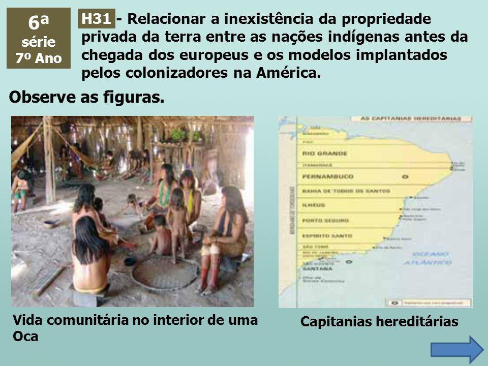 6ª série 7º Ano H31 - Relacionar a inexistência da propriedade privada da terra entre as nações indígenas antes da chegada dos europeus e os modelos i