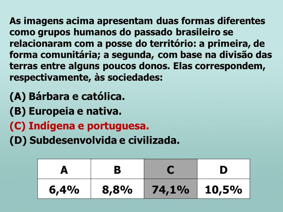 (A) Bárbara e católica. (B) Europeia e nativa. (C) Indígena e portuguesa. (D) Subdesenvolvida e civilizada. ABCD 6,4%8,8%74,1%10,5% As imagens acima a