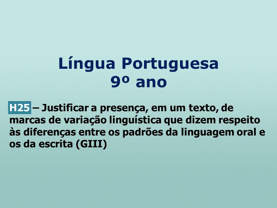 Língua Portuguesa 9º ano H25 – Justificar a presença, em um texto, de marcas de variação linguística que dizem respeito às diferenças entre os padrões