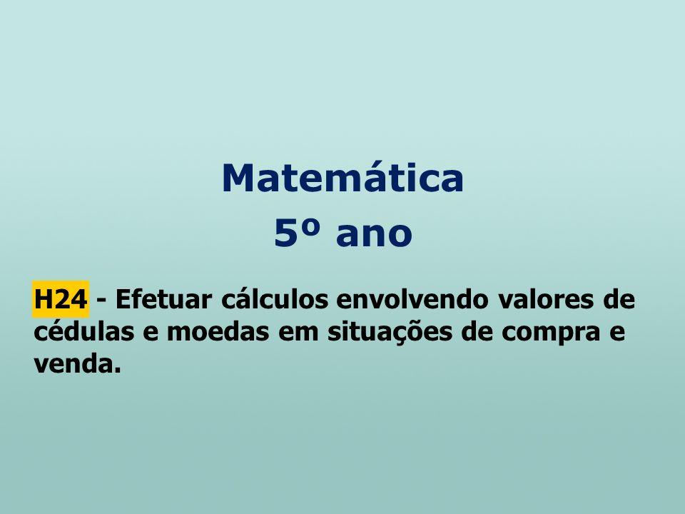 Matemática 5º ano H24 - Efetuar cálculos envolvendo valores de cédulas e moedas em situações de compra e venda.