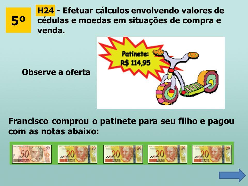 5º H24 - Efetuar cálculos envolvendo valores de cédulas e moedas em situações de compra e venda. Observe a oferta Francisco comprou o patinete para se