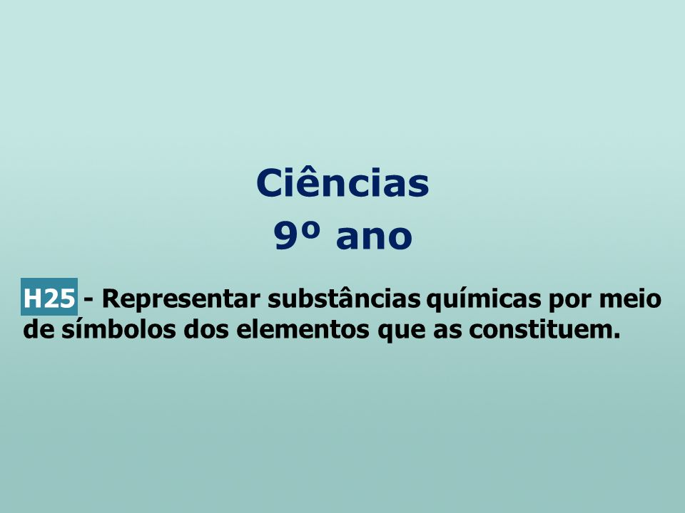 Ciências 9º ano H25 - Representar substâncias químicas por meio de símbolos dos elementos que as constituem.