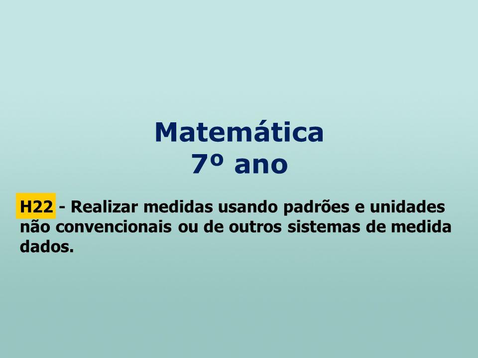 Matemática 7º ano H22 - Realizar medidas usando padrões e unidades não convencionais ou de outros sistemas de medida dados.
