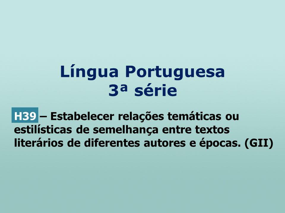 Língua Portuguesa 3ª série H39 – Estabelecer relações temáticas ou estilísticas de semelhança entre textos literários de diferentes autores e épocas.