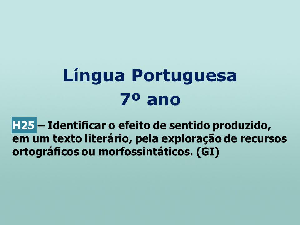 Língua Portuguesa 7º ano H25 – Identificar o efeito de sentido produzido, em um texto literário, pela exploração de recursos ortográficos ou morfossin