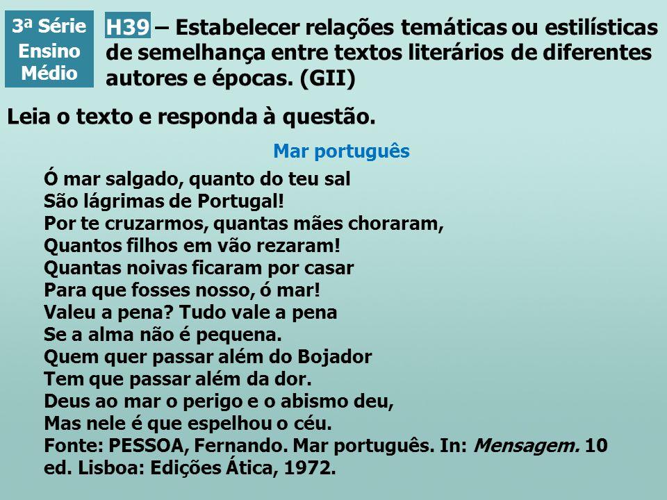 Leia o texto e responda à questão. 3ª Série Ensino Médio Mar português Ó mar salgado, quanto do teu sal São lágrimas de Portugal! Por te cruzarmos, qu