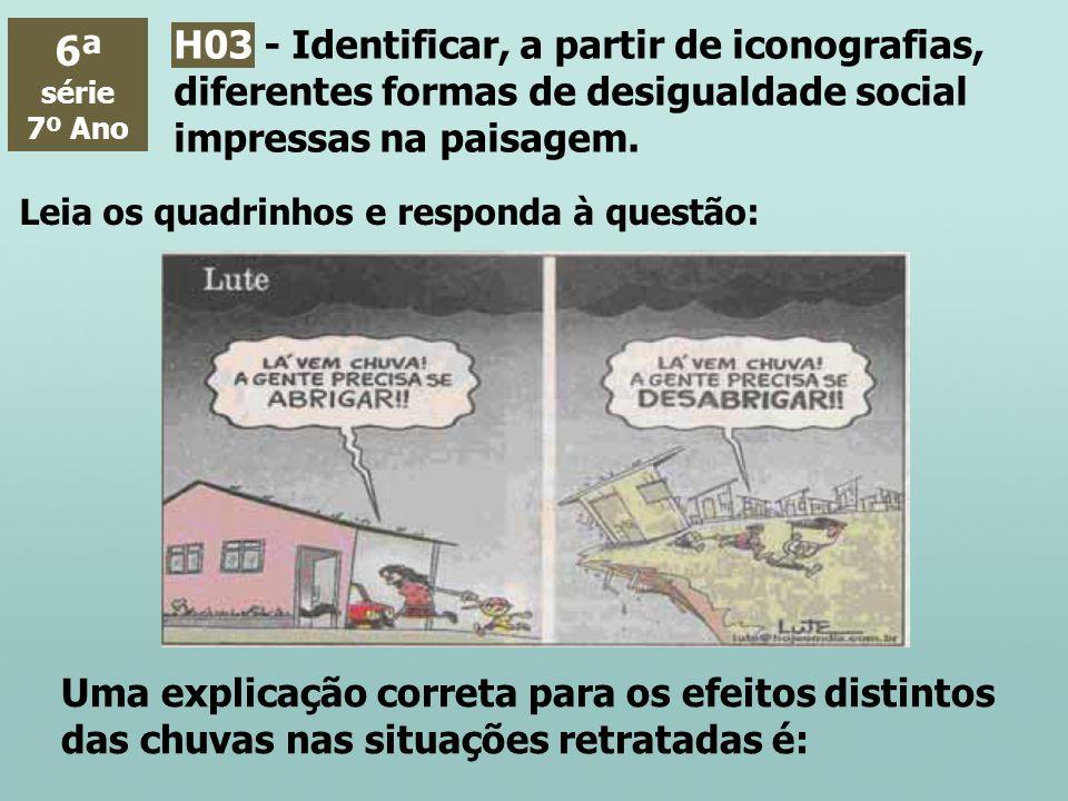 6ª série 7º Ano H03 - Identificar, a partir de iconografias, diferentes formas de desigualdade social impressas na paisagem. Leia os quadrinhos e resp