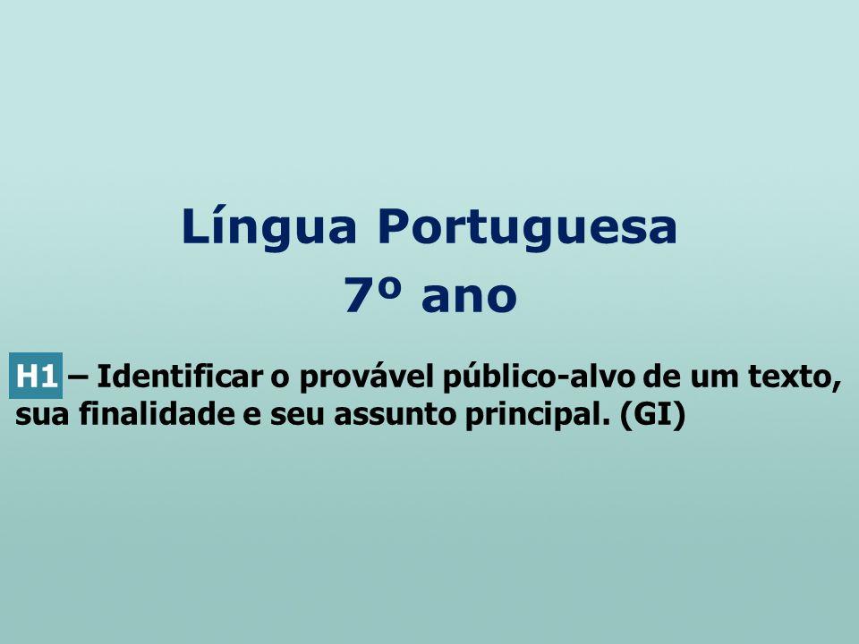 Língua Portuguesa 7º ano H1 – Identificar o provável público-alvo de um texto, sua finalidade e seu assunto principal. (GI)