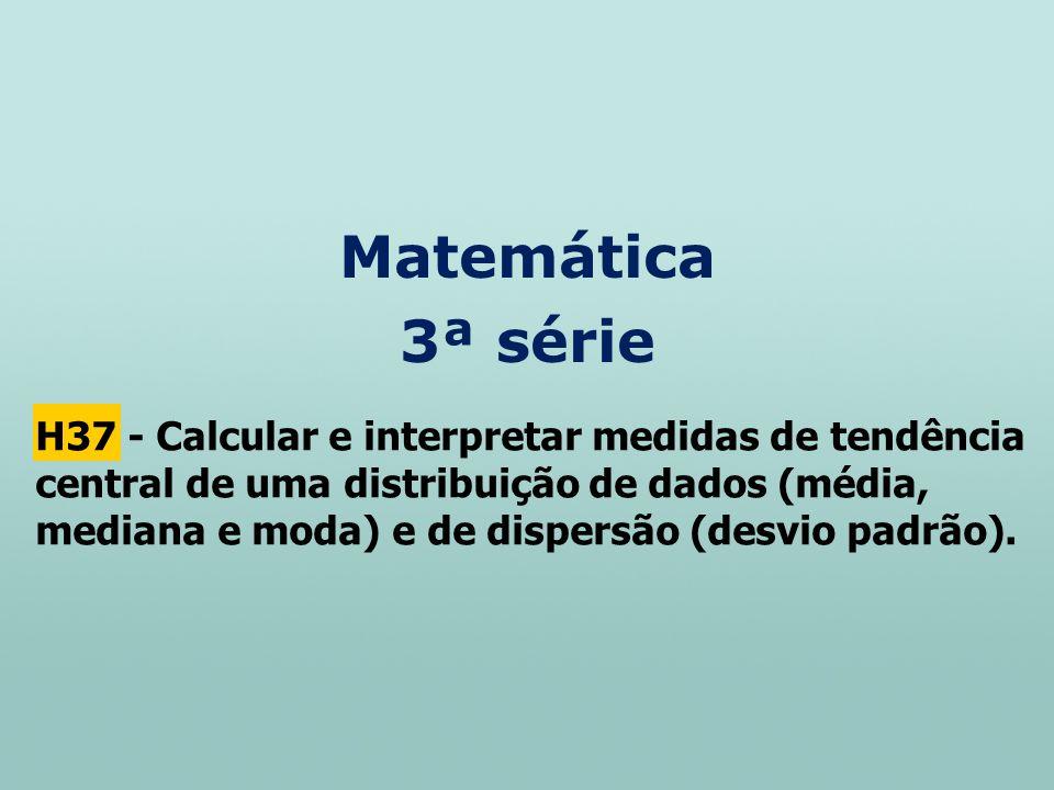 Matemática 3ª série H37 - Calcular e interpretar medidas de tendência central de uma distribuição de dados (média, mediana e moda) e de dispersão (des