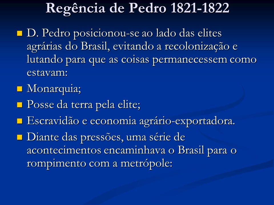 Regência de Pedro 1821-1822 D. Pedro posicionou-se ao lado das elites agrárias do Brasil, evitando a recolonização e lutando para que as coisas perman