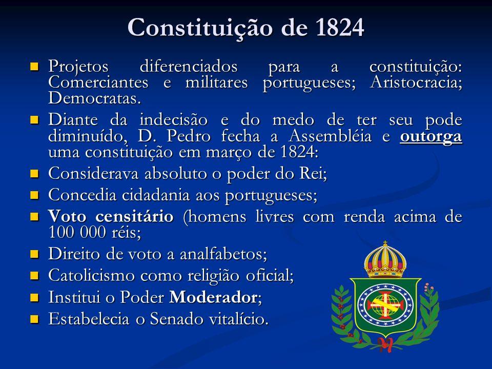 Constituição de 1824 Projetos diferenciados para a constituição: Comerciantes e militares portugueses; Aristocracia; Democratas. Projetos diferenciado