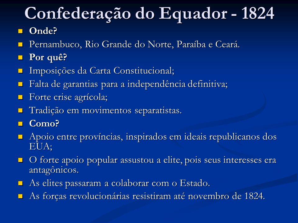 Confederação do Equador - 1824 Onde? Pernambuco, Rio Grande do Norte, Paraíba e Ceará. Por quê? Imposições da Carta Constitucional; Falta de garantias